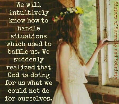 We will intuitively know how to handle situations which used to baffle us. We suddenly realized that God is doing for us what we could not do for ourselves. || Alcoholics Anonymous Promises