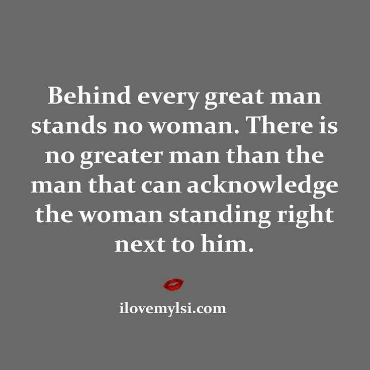 Behind every great man stands no woman.