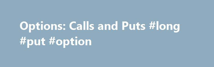Options: Calls and Puts #long #put #option http://papua-new-guinea.nef2.com/options-calls-and-puts-long-put-option/  # Options: Calls and Puts An option is common form of a derivative. It's a contract, or a provision of a contract, that gives one party (the option holder ) the right, but not the obligation to perform a specified transaction with another party (the option issuer or option writer ) according to specified terms. Options can be embedded into many kinds of contracts. For example…