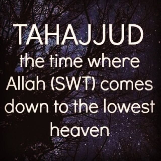 "Tahajjud the time where ..... « The Straight Path to Jannah The Prophet Muhammad (Sallallahu 'Alayhi Wa Sallam) said, ""Our Lord, the Blessed, the Superior, comes every night down on the nearest Heaven to us when the last third of the night remains, saying: ""Is there anyone to invoke Me, so that I may respond to invocation? Is there anyone to ask Me, so that I may grant him his request? Is there anyone seeking My forgiveness, so that I may forgive him? Saheeh [Bukhari, Volume 2, Book 21…"