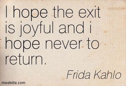 """""""I hope the exit is joyful and I hope never to return""""~ Frida Kahlo"""