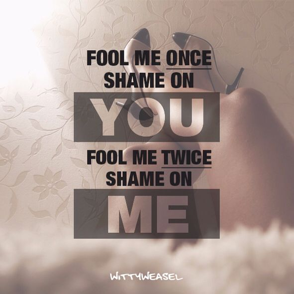 Fool me once - shame on you Fool me twice- shame on me