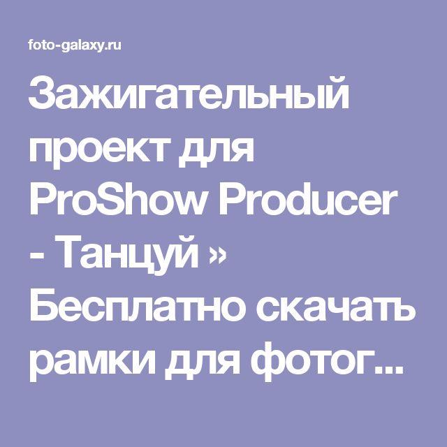 Зажигательный проект для ProShow Producer - Танцуй » Бесплатно скачать рамки для фотографий,клипарт,шрифты,шаблоны для Photoshop,костюмы,рамки для фотошопа,обои,фоторамки,DVD обложки,футажи,свадебные футажи,детские футажи,школьные футажи,видеоредакторы,видеоуроки,скрап-наборы
