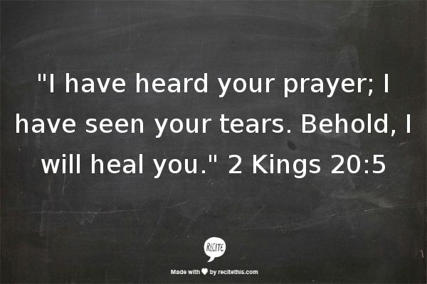 """I have heard your prayer; I have seen your tears. Behold, I will heal you."" 2 Kings 20:5"