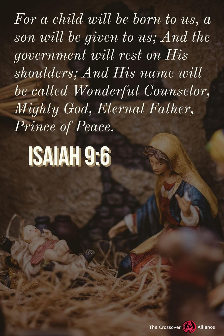 For a child will be born to us, a son will be given to us; And the government will rest on His shoulders; And His name will be called Wonderful Counselor, Mighty God, Eternal Father, Prince of Peace. Isaiah 9:6.