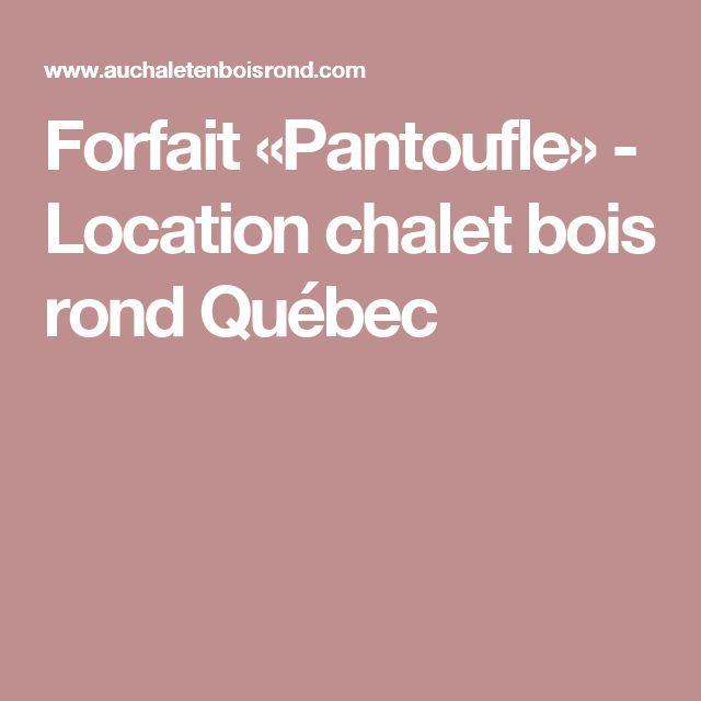 Forfait «Pantoufle» - Location chalet bois rond Québec