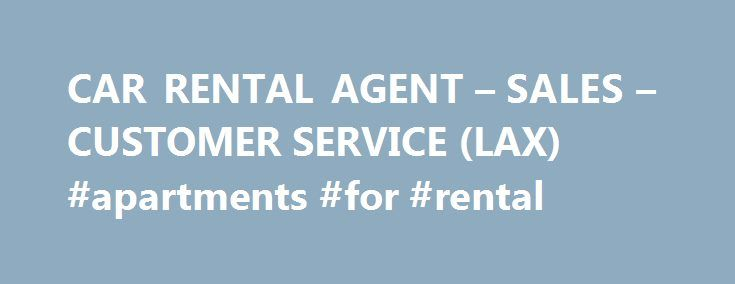 CAR RENTAL AGENT – SALES – CUSTOMER SERVICE (LAX) #apartments #for #rental http://rental.nef2.com/car-rental-agent-sales-customer-service-lax-apartments-for-rental/  #rental car sales # CAR RENTAL AGENT – SALES – CUSTOMER SERVICE (LAX) (LAX) employment type: employee's choice IMMEDIATE OPENING; Car Rental Company servicing LAX is looking for motivated and professional men and women to join our team. SALES experience preferred, CUSTOMER SERVICE experience a must, COMPUTER experience a plus…