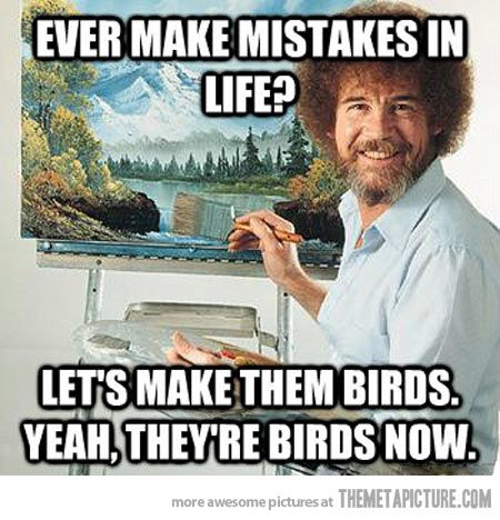 <3 Bob Ross ;D Make 'em birds!!! And smile cause you learned something.