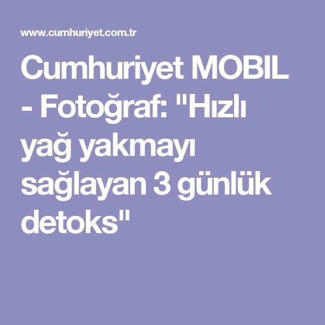"""Cumhuriyet MOBIL - Fotoğraf: """"Hızlı yağ yakmayı sağlayan 3 günlük detoks"""""""