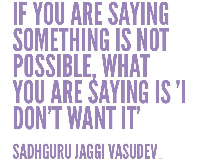 """""""If you are saying something is not possible, what you are saying is 'I don't wan't it.'"""" - Sadhguru Jaggi Vasudev"""