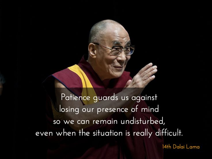 Patience ~ 14th Dalai Lama http://justdharma.com/s/3zbn0  Patience guards us against losing our presence of mind so we can remain undisturbed, even when the situation is really difficult.  – 14th Dalai Lama  source: https://twitter.com/DalaiLama