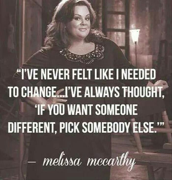 I've never felt like I needed to change....I've always thought, 'If you want someone different, pick someone else'. - Melissa's McCarthy