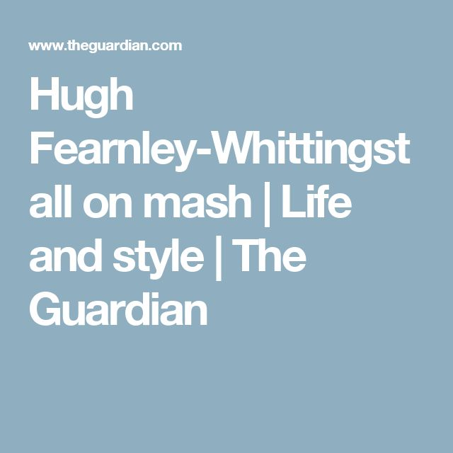 Hugh Fearnley-Whittingstall on mash | Life and style | The Guardian