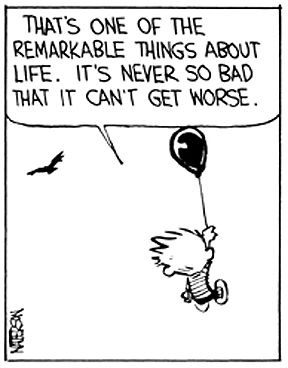 """""""That's one of the remarkable things about life. It's never so bad it can't get worse. - Calvin and Hobbes 