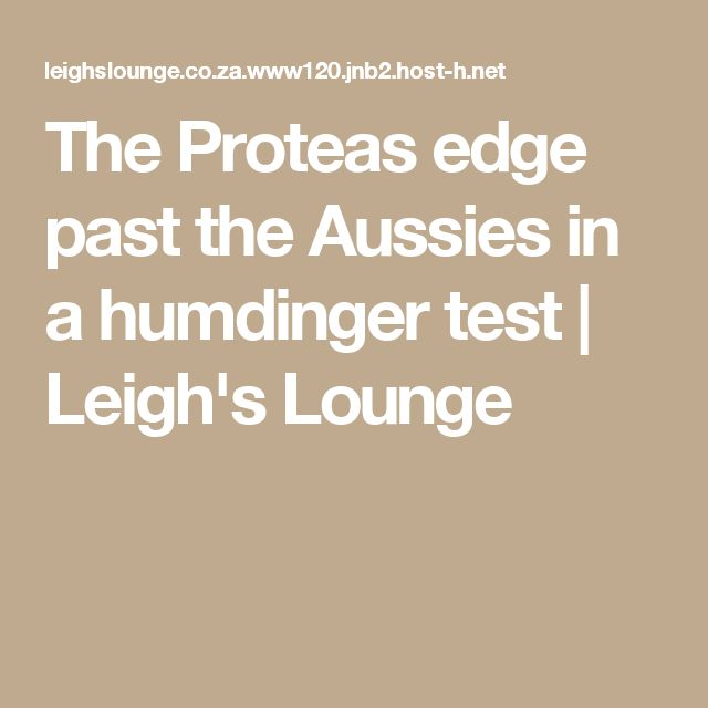 The Proteas edge past the Aussies in a humdinger test | Leigh's Lounge