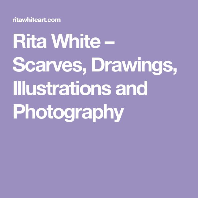 Rita White – Scarves, Drawings, Illustrations and Photography