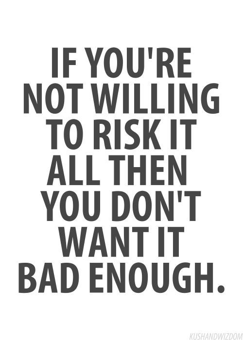 If you're not willing to risk it all then you don't want it bad enough.