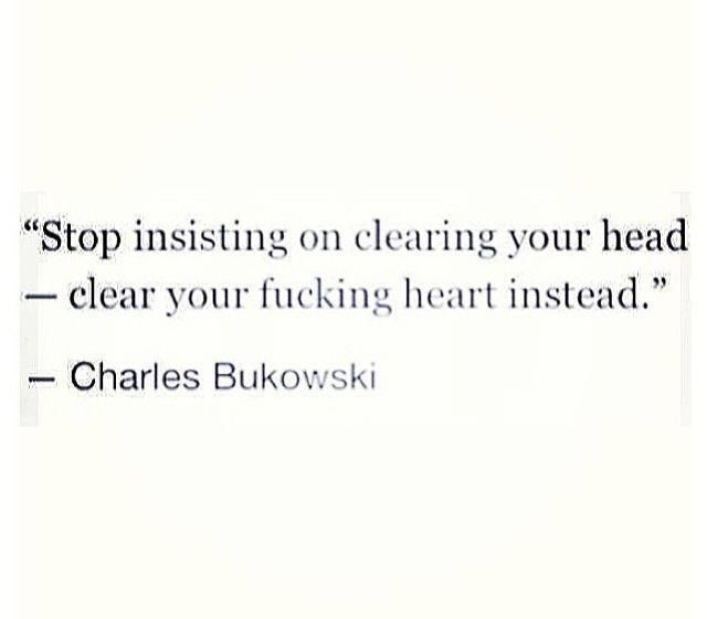clear your fucking heart instead- bukowski