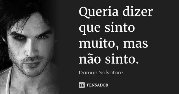 Queria dizer que sinto muito, mas não sinto. — Damon Salvatore