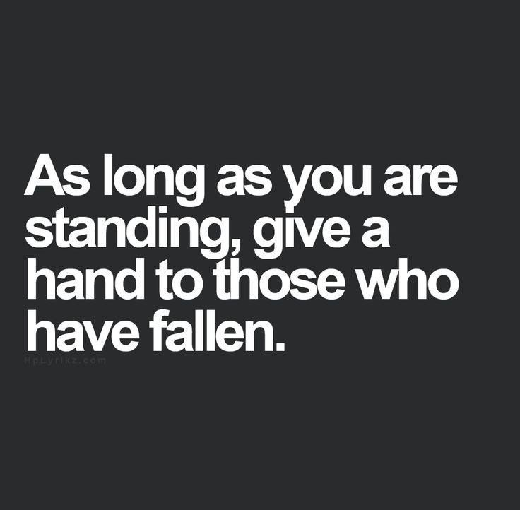 As long as you are standing, give a hand to those who have fallen..Life Quotes, Fotos Verzameling, Inspiration, Help Fallen Quote, Epic Quotes, Wise Words, Lending A Helping Hand Quotes, Beautiful Quotes, Ivm Tablet