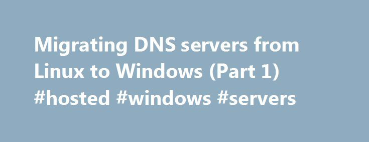 Migrating DNS servers from Linux to Windows (Part 1) #hosted #windows #servers http://fort-worth.remmont.com/migrating-dns-servers-from-linux-to-windows-part-1-hosted-windows-servers/  Migrating DNS servers from Linux to Windows (Part 1) Introduction A properly functioning Domain Name Services (DNS) infrastructure is essential for Active Directory environments. The simplest way of course to set up DNS name servers with Active Directory is to install and configure the DNS Server role on your…