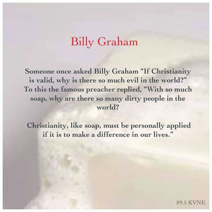 "Someone once asked Billy Graham, ""If Christianity is valid, why is there so much evil in the world?"" To this the famous preacher replied, ""With so much soap, why are there so many dirty people in the world? Christianity, like soap, must be personally applied if it is to make a difference in our lives."""