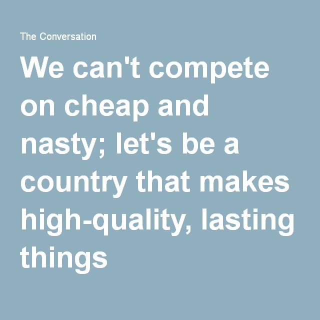 We can't compete on cheap and nasty; let's be a country that makes high-quality, lasting things