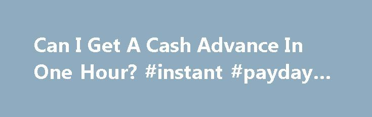 Can I Get A Cash Advance In One Hour? #instant #payday #loans http://loan.remmont.com/can-i-get-a-cash-advance-in-one-hour-instant-payday-loans/  #one hour loans # Can I Get Money Online in 1 Hour? So many people have been badly affected by the economy, even though it was beyond their control. When the unforeseen happens like an emergency medical bill or unexpected car repair many people are looking for cash quickly. They may go online looking for…The post Can I Get A Cash Advance In One…