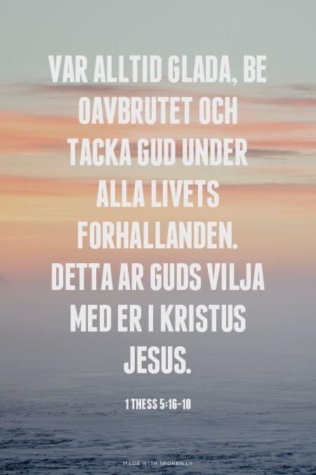 Var alltid glada, be oavbrutet och tacka Gud under alla livets forhallanden. Detta ar Guds vilja med er i Kristus Jesus. - 1 Thess 5:16-18