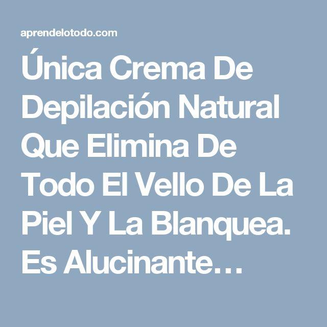 Única Crema De Depilación Natural Que Elimina De Todo El Vello De La Piel Y La Blanquea. Es Alucinante…