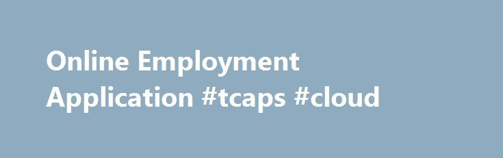 Online Employment Application #tcaps #cloud http://philippines.remmont.com/online-employment-application-tcaps-cloud/  # To establish a complete pre-employment file, please complete the online application. Your application will be retained in active status for one school year. If your qualifications meet our needs, we will contact you for further information and a possible interview. If you are a TCAPS retiree or an employee in another permanent position in the district, please refer to the…