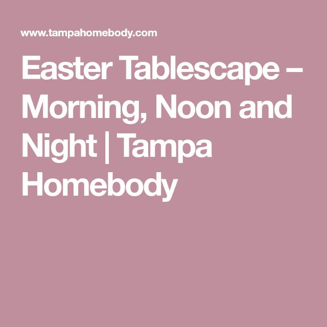Easter Tablescape – Morning, Noon and Night | Tampa Homebody