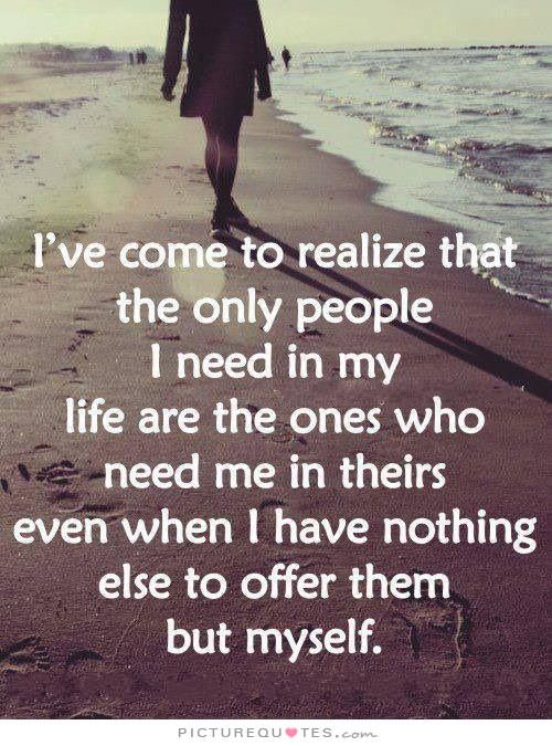 I've come to realize that the only people I need in my life are the ones who need me in theirs, even when I have nothing else to offer them but myself. Picture Quotes.