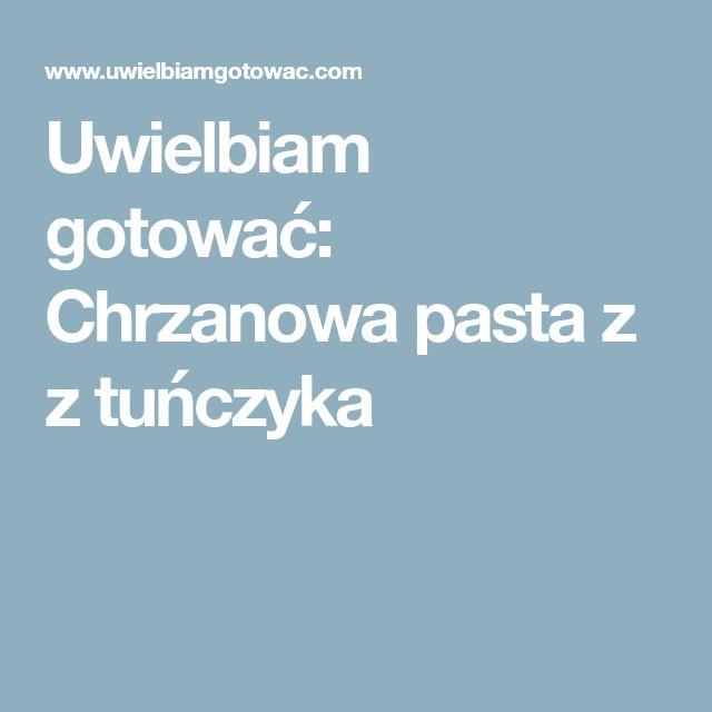 Uwielbiam gotować: Chrzanowa pasta z z tuńczyka