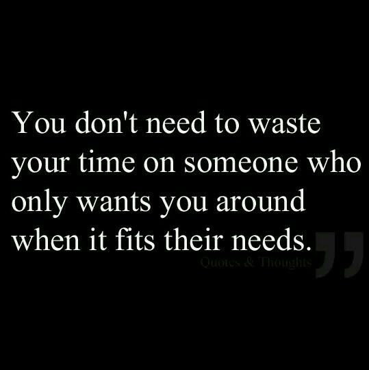 Time is precious.. Don't waste it on people who only want you around when it suits!