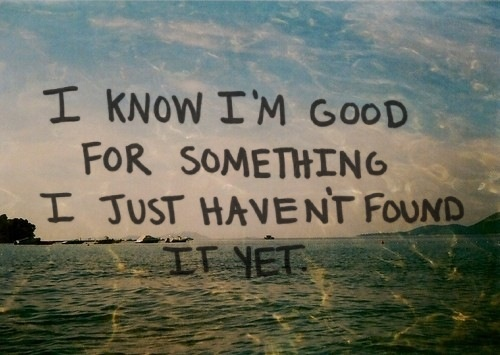 i know i'm good for something i just haven't found it yet