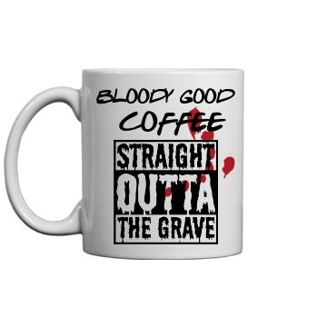 STRAIGHT OUT OF THE GRAVE   THIS NEVER SOLD IN STORES IS A BLOODY GOOD MUG FOR COFFEE.