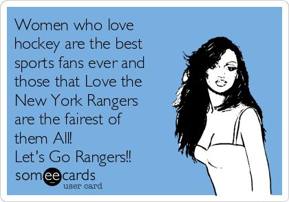 Women who lovehockey are the bestsports fans ever andthose that Love theNew York Rangers are the fairest ofthem All! Let's Go Rangers!!