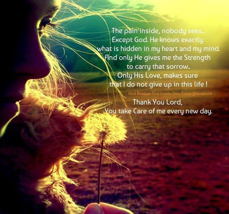 * De pijn van binnen, ziet niemand.  Behalve God. Hij weet precies, wat in mijn hart en mijn gedachten verborgen zit.  En alleen Hij, geeft mij de Kracht om dat verdriet te dragen..   Alleen Zijn Liefde, zorgt dat ik het het niet opgeef in dit leven !  Dank U wel Heer, U zorgt voor mij, iedere dag opnieuw.
