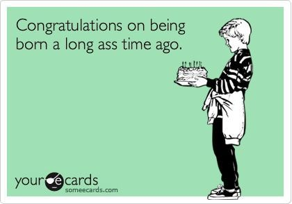 Funny Birthday Ecard: Congratulations on being born a long ass time ago. http://ibeebz.com