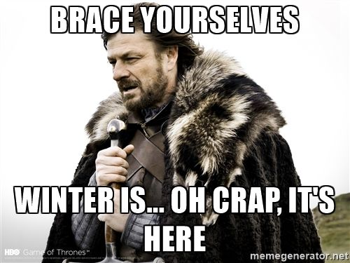Winter is Coming fast - Brace Yourselves Winter is... oh crap, it's here