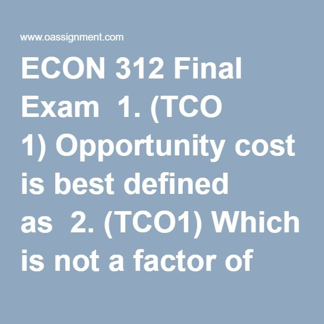 ECON 312 Final Exam  1. (TCO 1)Opportunity cost is best defined as  2. (TCO1)Which is not a factor of production?  3. (TCO1)A point outside the production possibilities curve is  4. (TCO1)A basic characteristic of a command system is that  5. (TCO 2)Which is consistent with the law of demand?  6. (TCO 2)A decrease in supply and a decrease in demand will  7. (TCO 2)You are the sales manager for a software company and have been informed that the price elasticity of demand for your most…