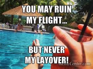 You may ruin my flight; but never my layover!