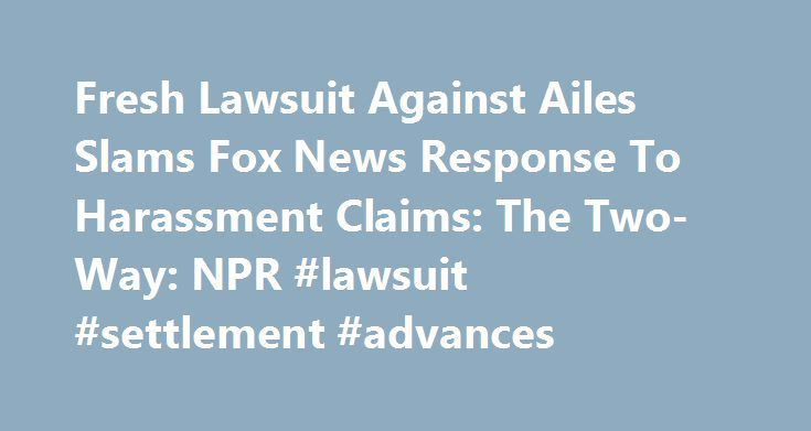 Fresh Lawsuit Against Ailes Slams Fox News Response To Harassment Claims: The Two-Way: NPR #lawsuit #settlement #advances http://riverside.remmont.com/fresh-lawsuit-against-ailes-slams-fox-news-response-to-harassment-claims-the-two-way-npr-lawsuit-settlement-advances/  # Fresh Lawsuit Against Ailes Slams Fox News' Response To Harassment Claims Then-Fox News CEO Roger Ailes poses at the network's New York City studios in 2006. Ailes served as CEO from Fox News' first day in 1996 until his…