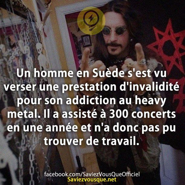 Un homme en Suède s'est vu verser une prestation d'invalidité pour son addiction au heavy metal. Il a assisté à 300 concerts en une année et n'a donc pas pu trouver de travail. | Saviez Vous Que?