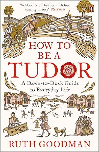 How to be a Tudor: A Dawn-to-Dusk Guide to Everyday Life: Amazon.co.uk: Ruth Goodman: 9780241973714: Books
