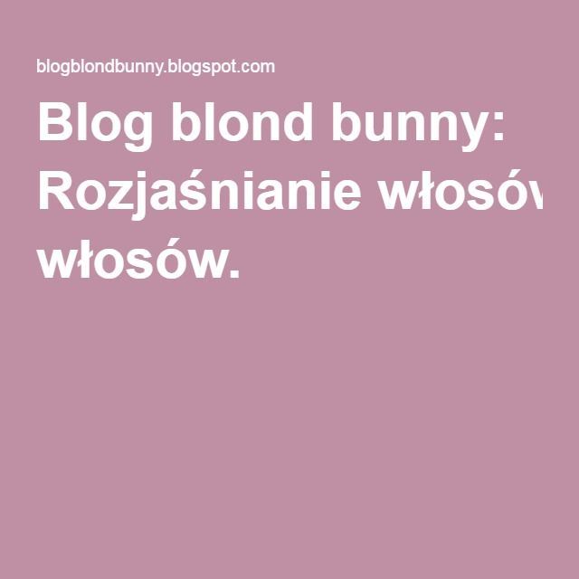 Blog blond bunny: Rozjaśnianie włosów.