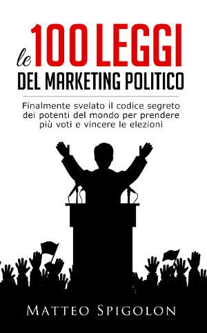 """Finalmente disponibile su Amazon il libro di Matteo Spigolon : """"Le 100 Leggi del Marketing Politico"""""""