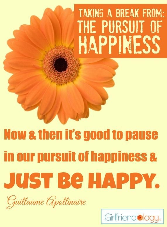 Now and then it's good to pause in our pursuit of happiness & JUST BE HAPPY. :) #quote Taking a Break from: The Pursuit of Happiness http://girlfriendology.com/12136/taking-a-break-from-the-pursuit-of-happiness/
