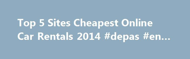 Top 5 Sites Cheapest Online Car Rentals 2014 #depas #en #renta http://rentals.remmont.com/top-5-sites-cheapest-online-car-rentals-2014-depas-en-renta/  #car rental sites # Top 5 Sites Cheapest Online Car Rentals 2014 Top 5 Sites Cheapest Online Car Rentals 2014   Are you looking for sites that provides online car rental. Here, we want to give you information. Sometimes, you are busy to rent a car take much time from you home. You need thatContinue reading Titled as follows: Top 5 Sites…